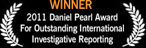 Winner, 2011 Daniel Pearl Award for Outstanding International Investigative Reporting